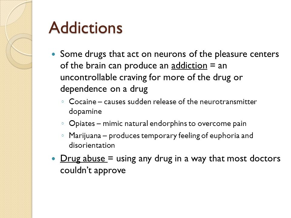 Addictions Some drugs that act on neurons of the pleasure centers of the brain can produce an addiction = an uncontrollable craving for more of the drug or dependence on a drug ◦ Cocaine – causes sudden release of the neurotransmitter dopamine ◦ Opiates – mimic natural endorphins to overcome pain ◦ Marijuana – produces temporary feeling of euphoria and disorientation Drug abuse = using any drug in a way that most doctors couldn't approve