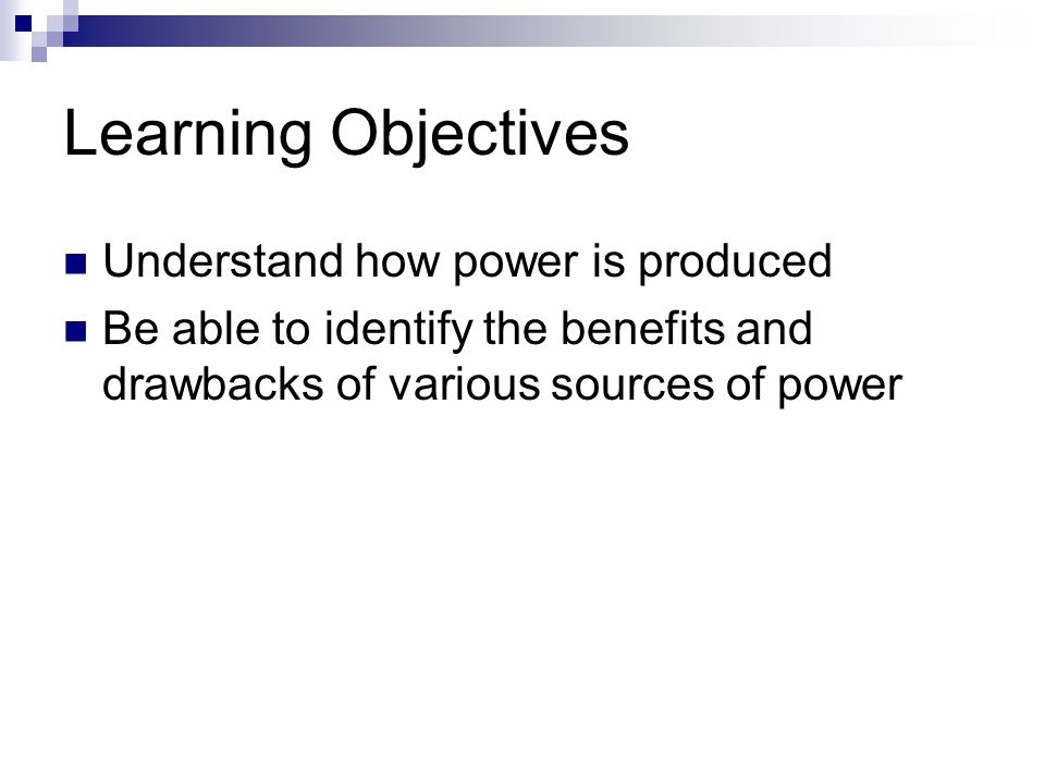 Learning Objectives Understand how power is produced Be able to identify the benefits and drawbacks of various sources of power