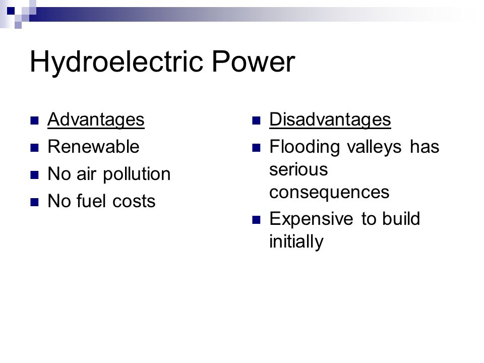 Hydroelectric Power Advantages Renewable No air pollution No fuel costs Disadvantages Flooding valleys has serious consequences Expensive to build initially