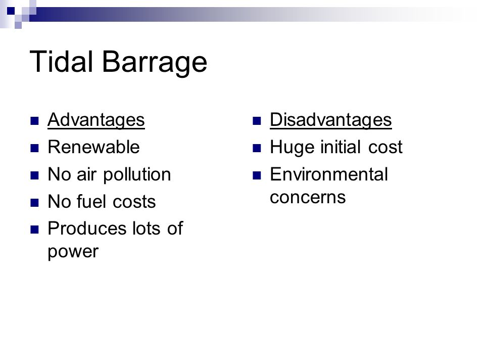 Tidal Barrage Advantages Renewable No air pollution No fuel costs Produces lots of power Disadvantages Huge initial cost Environmental concerns