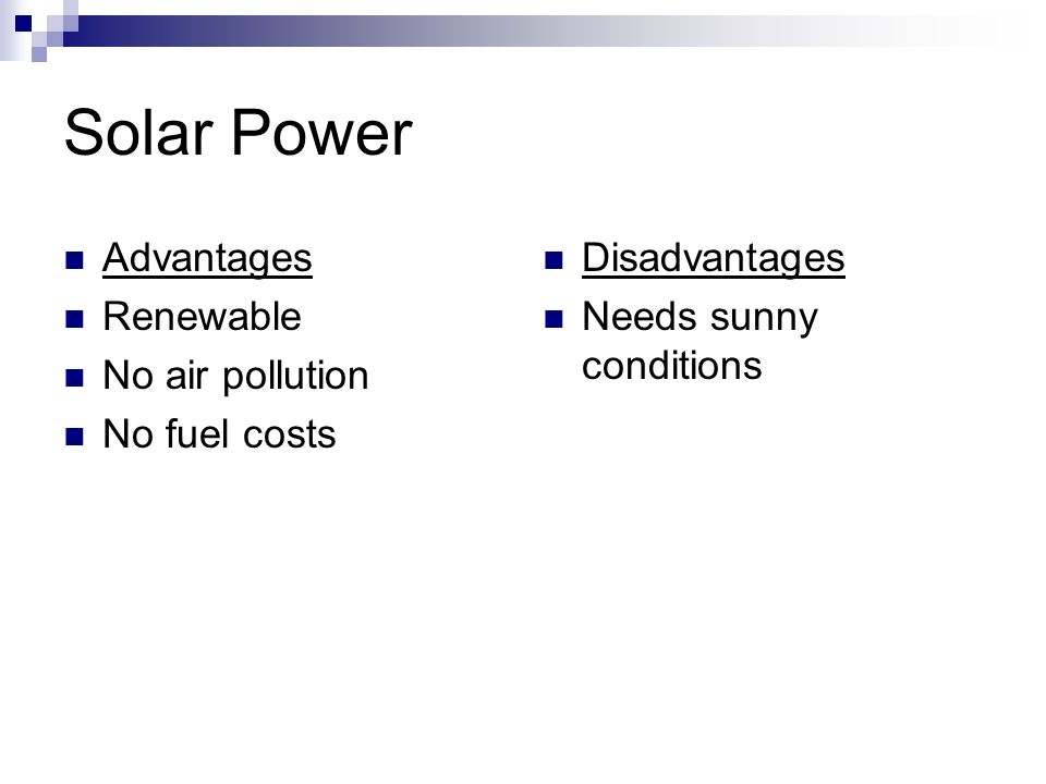 Solar Power Advantages Renewable No air pollution No fuel costs Disadvantages Needs sunny conditions
