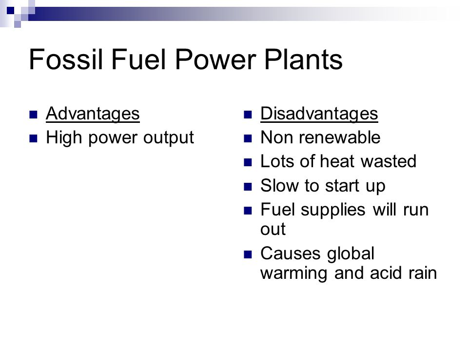 Fossil Fuel Power Plants Advantages High power output Disadvantages Non renewable Lots of heat wasted Slow to start up Fuel supplies will run out Causes global warming and acid rain