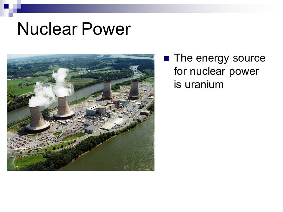 Nuclear Power The energy source for nuclear power is uranium
