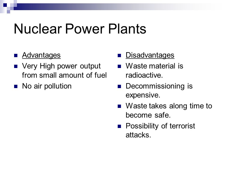Nuclear Power Plants Advantages Very High power output from small amount of fuel No air pollution Disadvantages Waste material is radioactive.