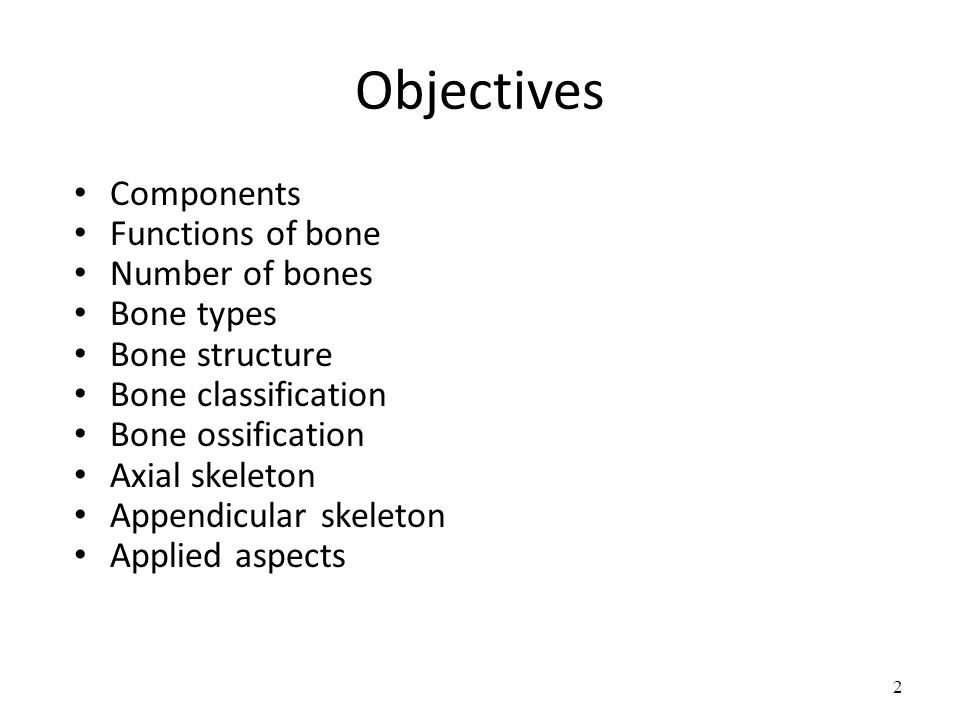 2 Objectives 2 Components Functions of bone Number of bones Bone types Bone  structure Bone classification Bone ossification Axial skeleton Appendicular  ...