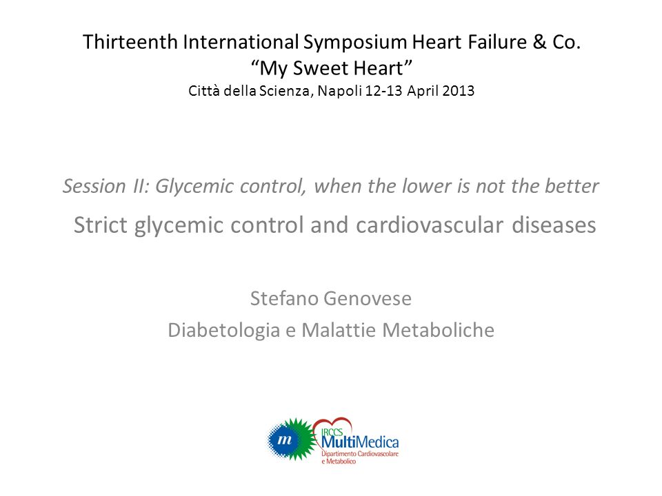Session II: Glycemic control, when the lower is not the better Strict glycemic control and cardiovascular diseases Stefano Genovese Diabetologia e Malattie Metaboliche Thirteenth International Symposium Heart Failure & Co.