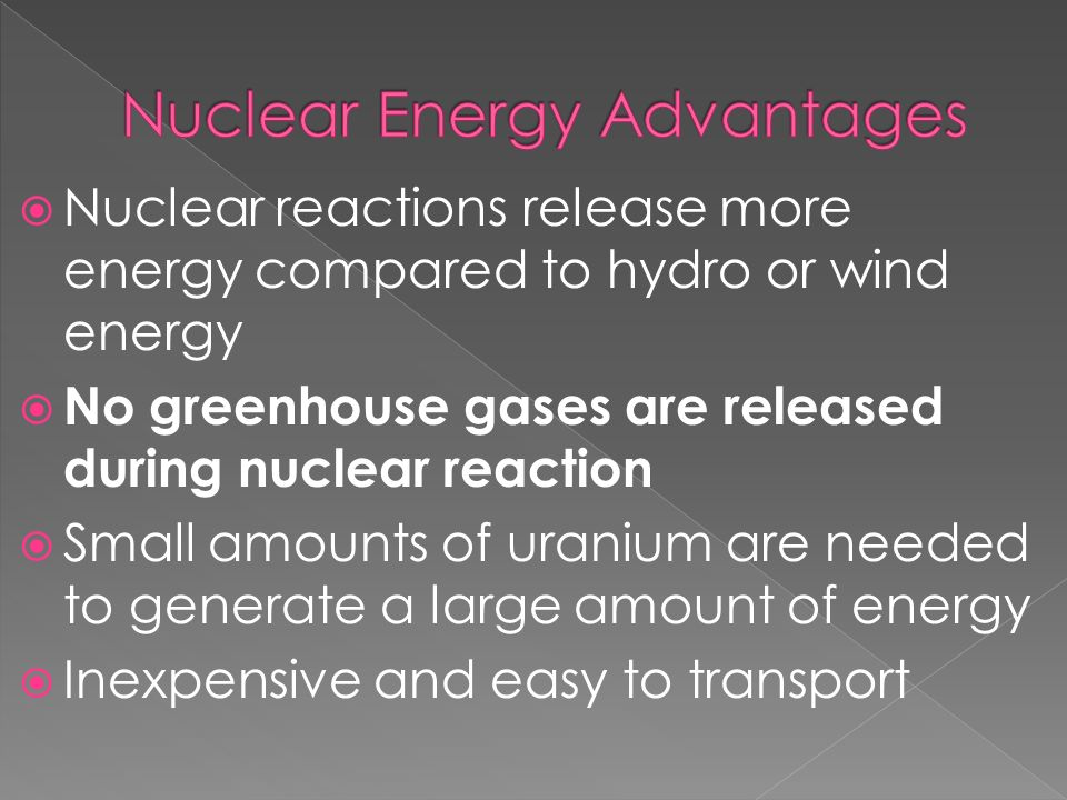  Nuclear reactions release more energy compared to hydro or wind energy  No greenhouse gases are released during nuclear reaction  Small amounts of uranium are needed to generate a large amount of energy  Inexpensive and easy to transport