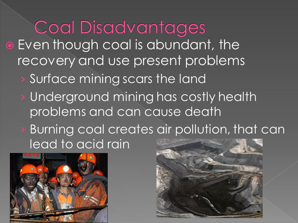  Even though coal is abundant, the recovery and use present problems › Surface mining scars the land › Underground mining has costly health problems and can cause death › Burning coal creates air pollution, that can lead to acid rain