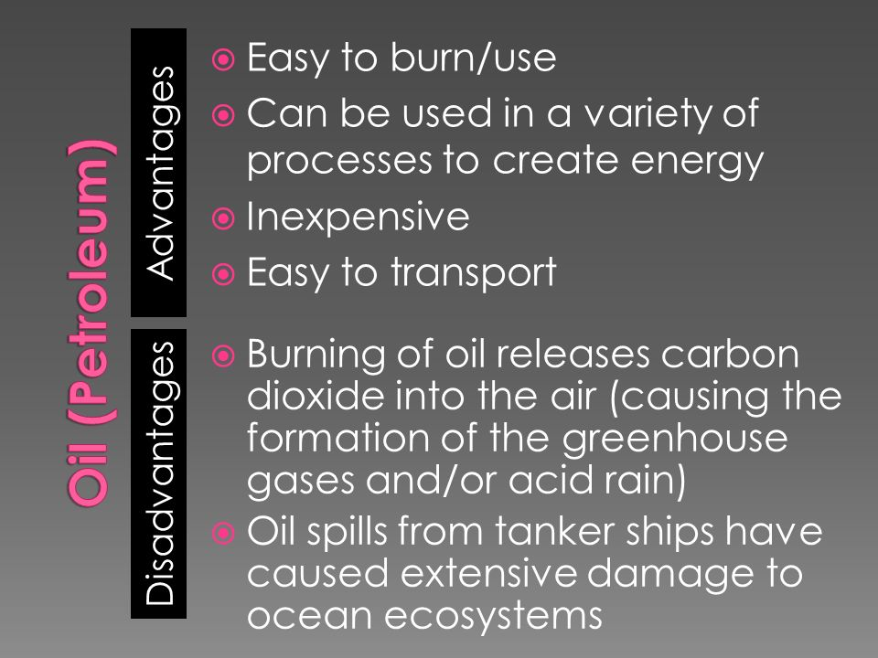 Advantages Disadvantages  Easy to burn/use  Can be used in a variety of processes to create energy  Inexpensive  Easy to transport  Burning of oil releases carbon dioxide into the air (causing the formation of the greenhouse gases and/or acid rain)  Oil spills from tanker ships have caused extensive damage to ocean ecosystems