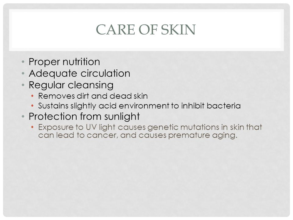 CARE OF SKIN Proper nutrition Adequate circulation Regular cleansing Removes dirt and dead skin Sustains slightly acid environment to inhibit bacteria Protection from sunlight Exposure to UV light causes genetic mutations in skin that can lead to cancer, and causes premature aging.