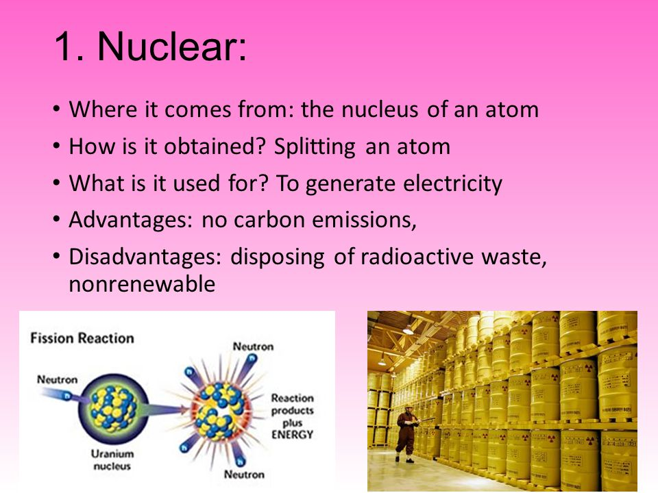 1. Nuclear: Where it comes from: the nucleus of an atom How is it obtained.