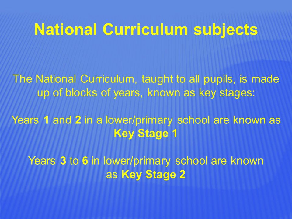 National Curriculum subjects The National Curriculum, taught to all pupils, is made up of blocks of years, known as key stages: Years 1 and 2 in a lower/primary school are known as Key Stage 1 Years 3 to 6 in lower/primary school are known as Key Stage 2
