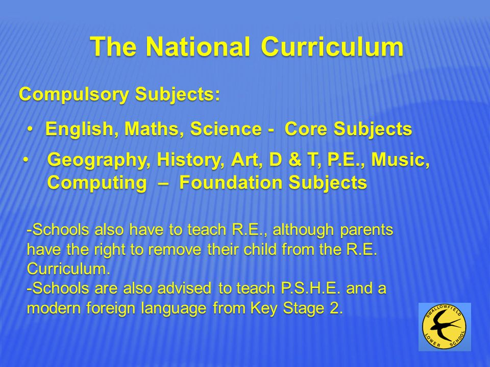 The National Curriculum Compulsory Subjects: English, Maths, Science - Core SubjectsEnglish, Maths, Science - Core Subjects Geography, History, Art, D & T, P.E., Music, Computing – Foundation SubjectsGeography, History, Art, D & T, P.E., Music, Computing – Foundation Subjects -Schools also have to teach R.E., although parents have the right to remove their child from the R.E.
