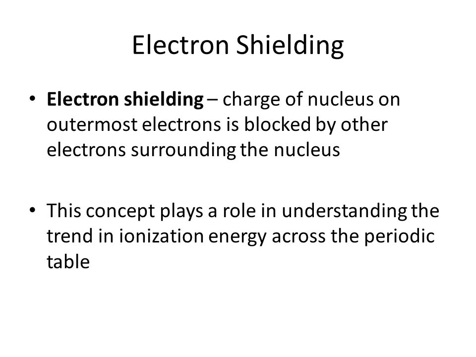 Electron Shielding Electron shielding – charge of nucleus on outermost electrons is blocked by other electrons surrounding the nucleus This concept plays a role in understanding the trend in ionization energy across the periodic table