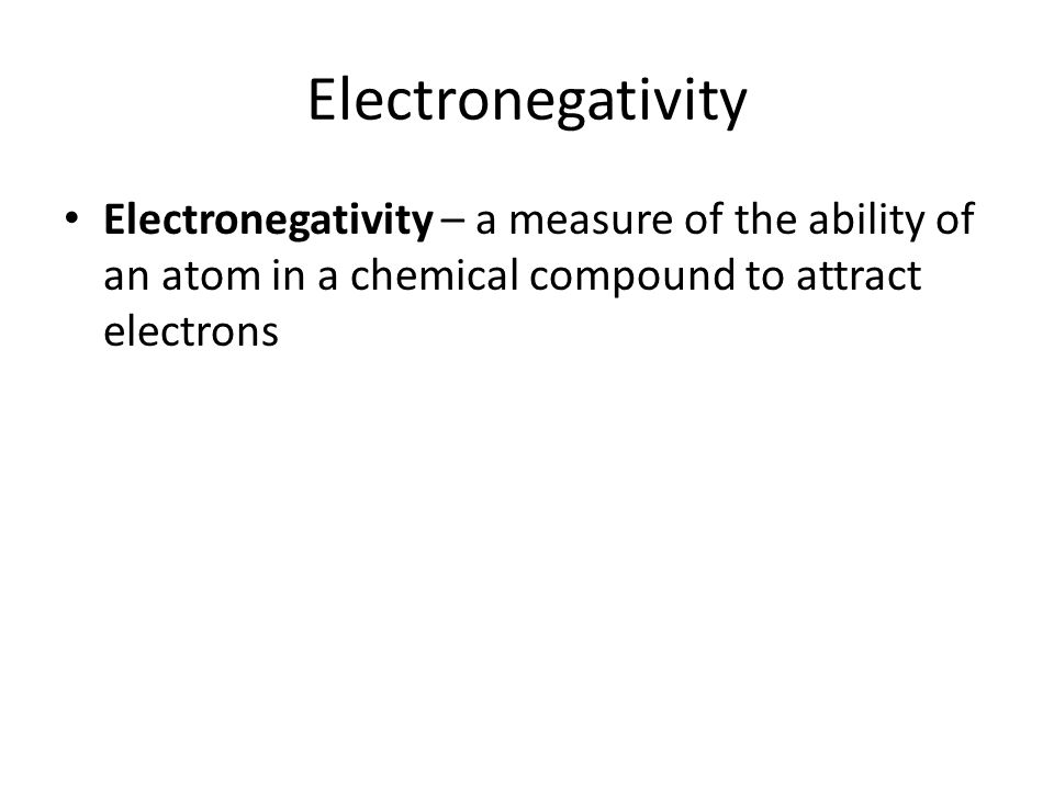 Electronegativity Electronegativity – a measure of the ability of an atom in a chemical compound to attract electrons