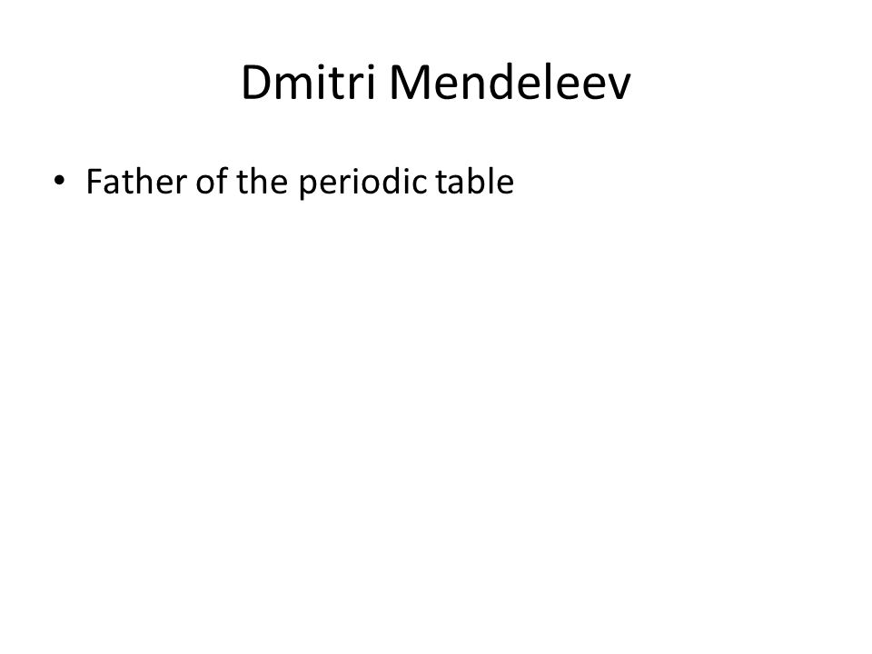 Dmitri Mendeleev Father of the periodic table