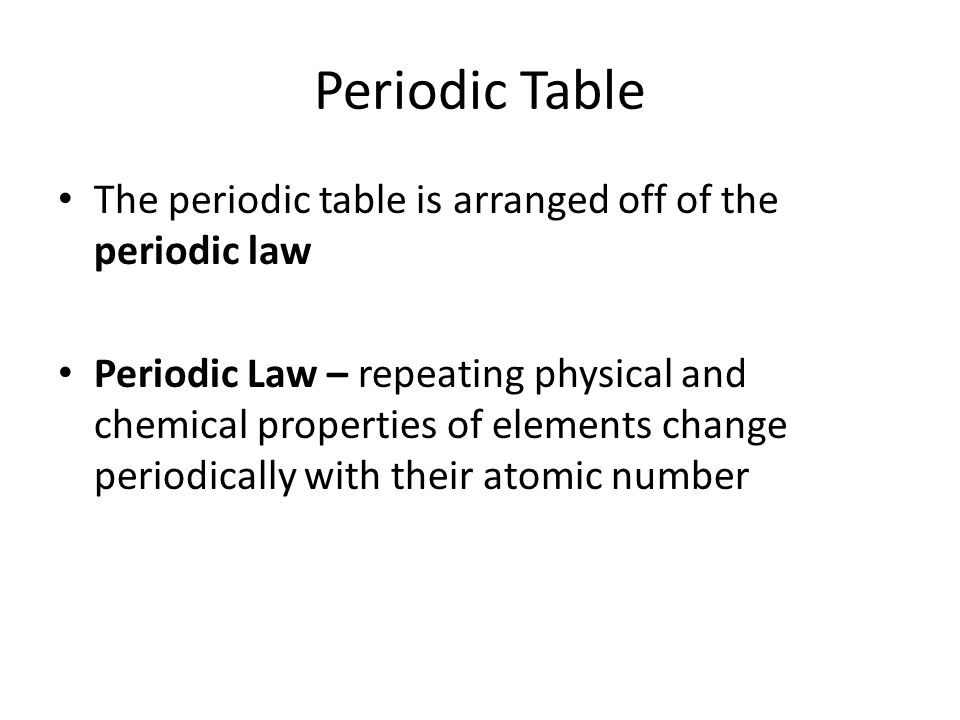 Periodic Table The periodic table is arranged off of the periodic law Periodic Law – repeating physical and chemical properties of elements change periodically with their atomic number