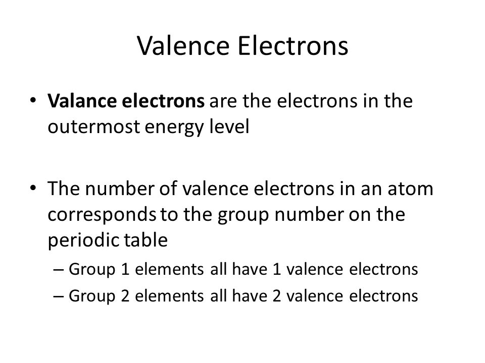 Valence Electrons Valance electrons are the electrons in the outermost energy level The number of valence electrons in an atom corresponds to the group number on the periodic table – Group 1 elements all have 1 valence electrons – Group 2 elements all have 2 valence electrons