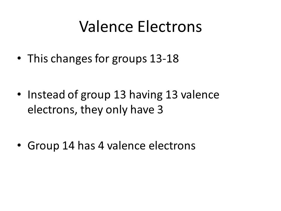Valence Electrons This changes for groups Instead of group 13 having 13 valence electrons, they only have 3 Group 14 has 4 valence electrons