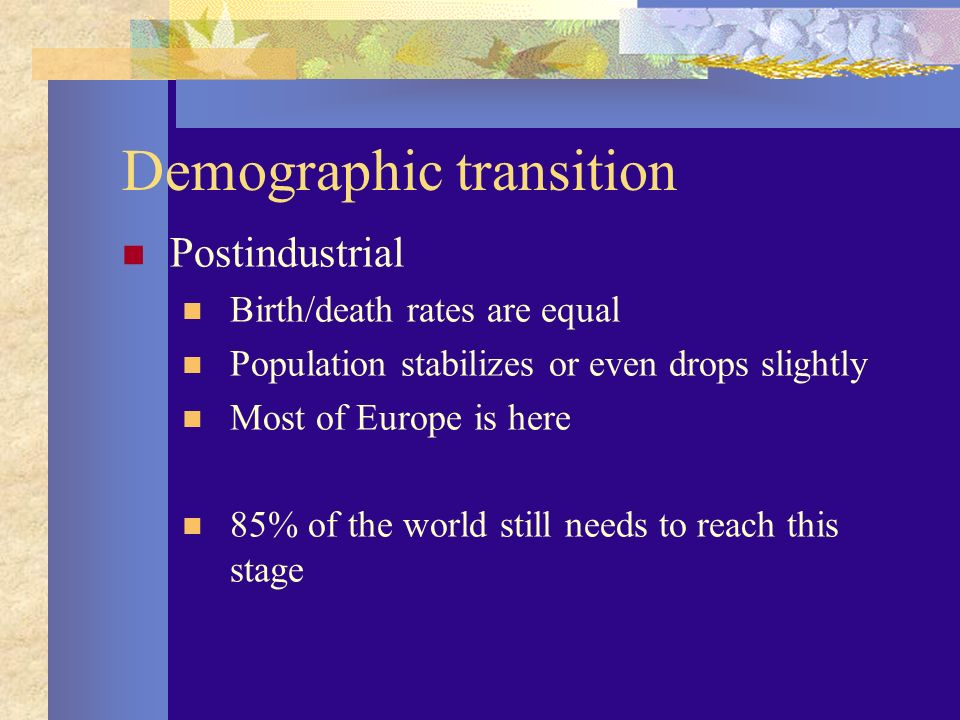 Demographic transition Postindustrial Birth/death rates are equal Population stabilizes or even drops slightly Most of Europe is here 85% of the world still needs to reach this stage
