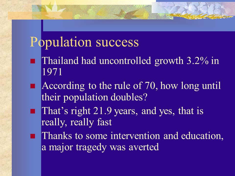 Population success Thailand had uncontrolled growth 3.2% in 1971 According to the rule of 70, how long until their population doubles.