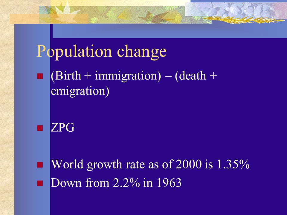 Population change (Birth + immigration) – (death + emigration) ZPG World growth rate as of 2000 is 1.35% Down from 2.2% in 1963