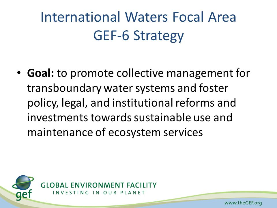International Waters Focal Area GEF-6 Strategy Goal: to promote collective management for transboundary water systems and foster policy, legal, and institutional reforms and investments towards sustainable use and maintenance of ecosystem services