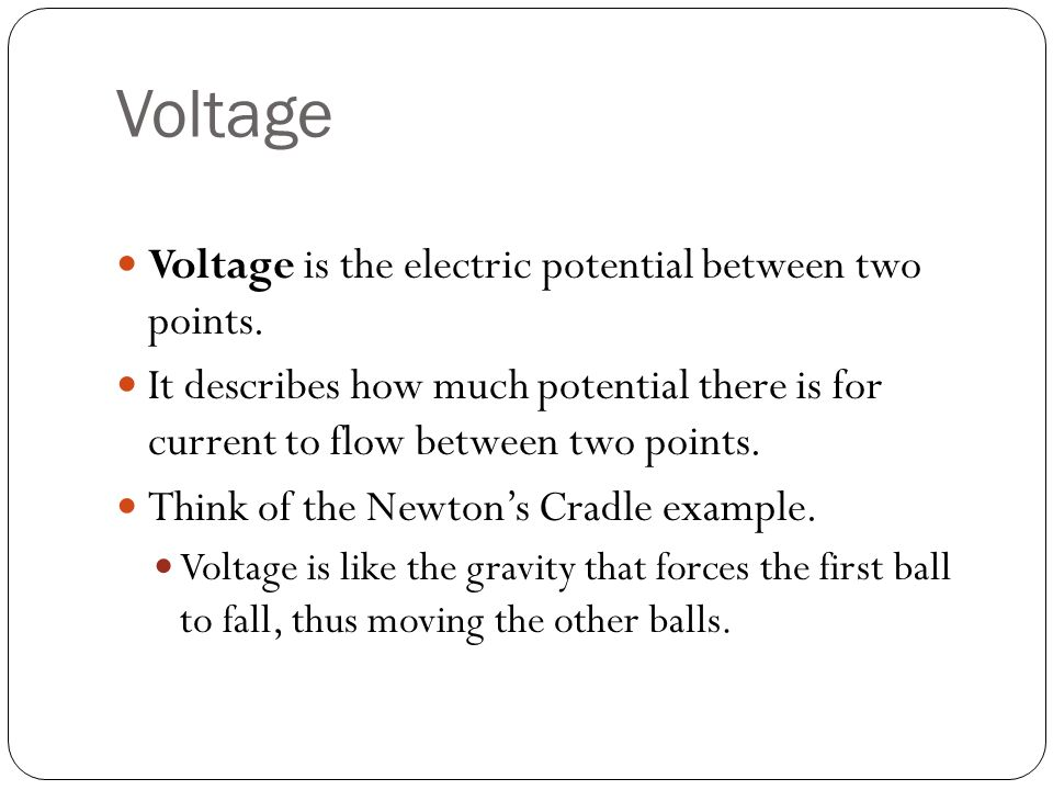 Voltage Voltage is the electric potential between two points.