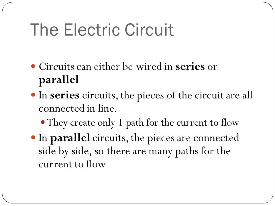 The Electric Circuit Circuits can either be wired in series or parallel In series circuits, the pieces of the circuit are all connected in line.