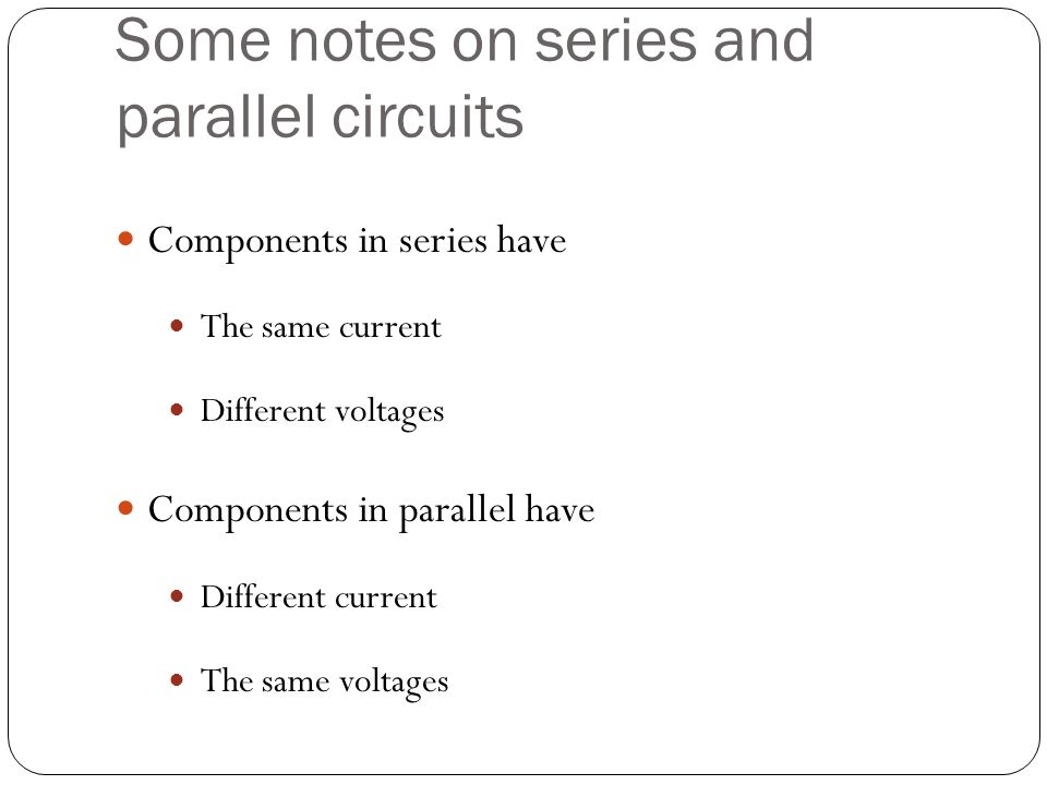 Some notes on series and parallel circuits Components in series have The same current Different voltages Components in parallel have Different current The same voltages