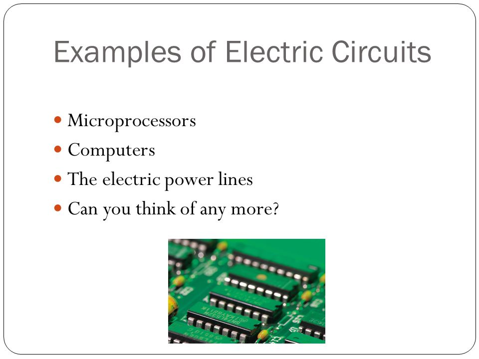 Examples of Electric Circuits Microprocessors Computers The electric power lines Can you think of any more
