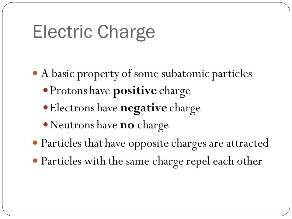 Electric Charge A basic property of some subatomic particles Protons have positive charge Electrons have negative charge Neutrons have no charge Particles that have opposite charges are attracted Particles with the same charge repel each other