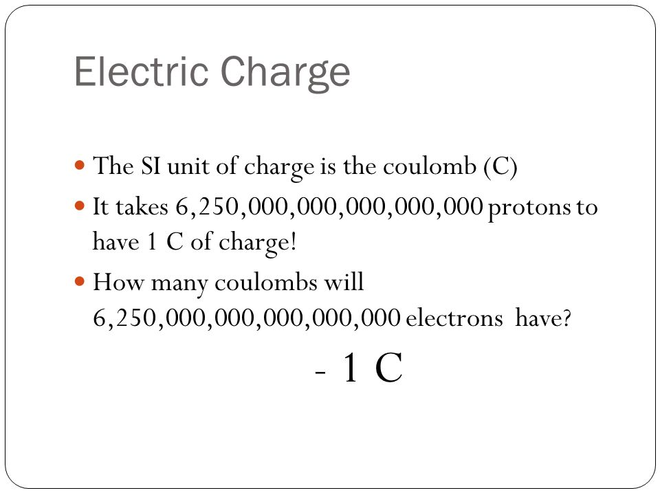 Electric Charge The SI unit of charge is the coulomb (C) It takes 6,250,000,000,000,000,000 protons to have 1 C of charge.