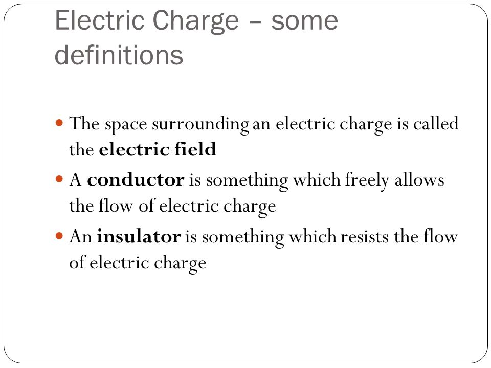 Electric Charge – some definitions The space surrounding an electric charge is called the electric field A conductor is something which freely allows the flow of electric charge An insulator is something which resists the flow of electric charge