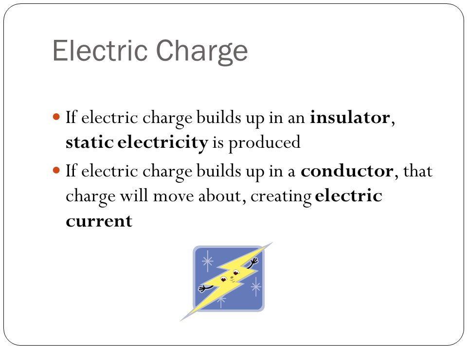 Electric Charge If electric charge builds up in an insulator, static electricity is produced If electric charge builds up in a conductor, that charge will move about, creating electric current