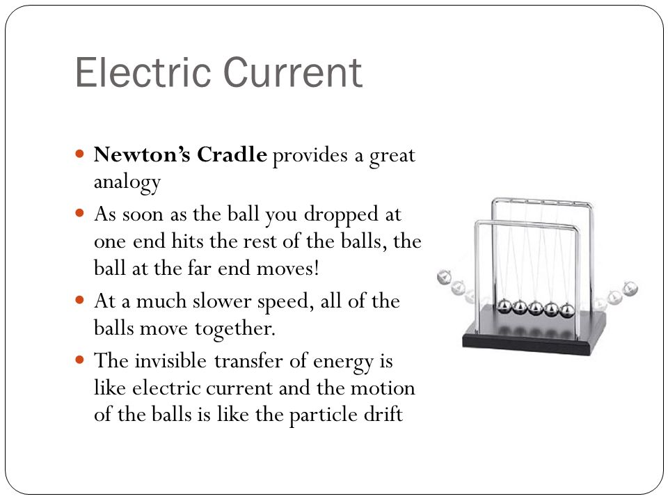 Electric Current Newton's Cradle provides a great analogy As soon as the ball you dropped at one end hits the rest of the balls, the ball at the far end moves.