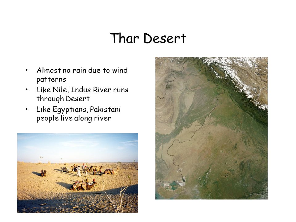 Thar Desert Almost no rain due to wind patterns Like Nile, Indus River runs through Desert Like Egyptians, Pakistani people live along river