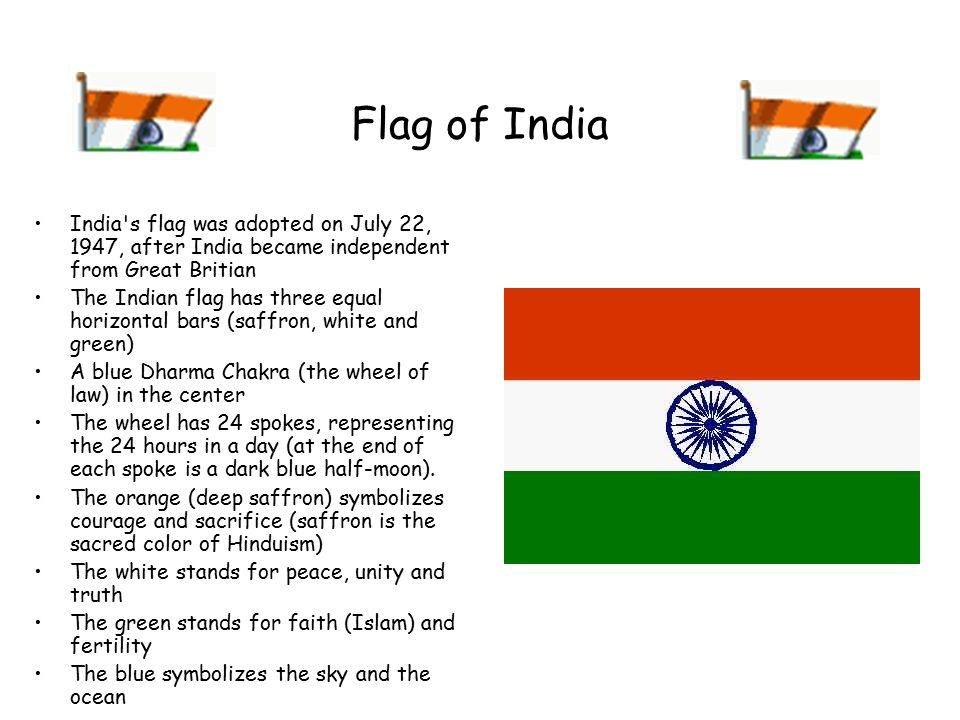 Flag of India India s flag was adopted on July 22, 1947, after India became independent from Great Britian The Indian flag has three equal horizontal bars (saffron, white and green) A blue Dharma Chakra (the wheel of law) in the center The wheel has 24 spokes, representing the 24 hours in a day (at the end of each spoke is a dark blue half-moon).
