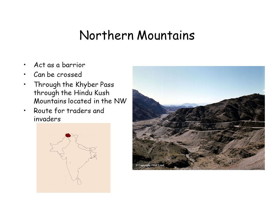 Northern Mountains Act as a barrior Can be crossed Through the Khyber Pass through the Hindu Kush Mountains located in the NW Route for traders and invaders