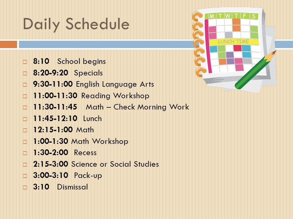 Daily Schedule  8:10 School begins  8:20-9:20 Specials  9:30-11:00 English Language Arts  11:00-11:30Reading Workshop  11:30-11:45 Math – Check Morning Work  11:45-12:10 Lunch  12:15-1:00 Math  1:00-1:30 Math Workshop  1:30-2:00 Recess  2:15-3:00 Science or Social Studies  3:00-3:10 Pack-up  3:10 Dismissal