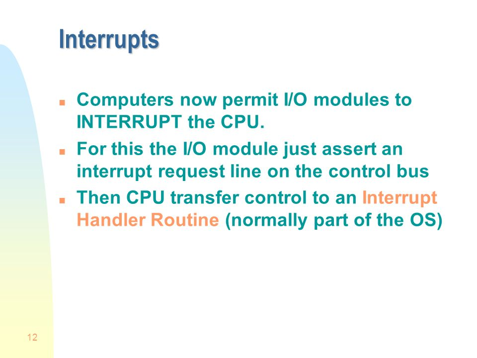 12 Interrupts n Computers now permit I/O modules to INTERRUPT the CPU.
