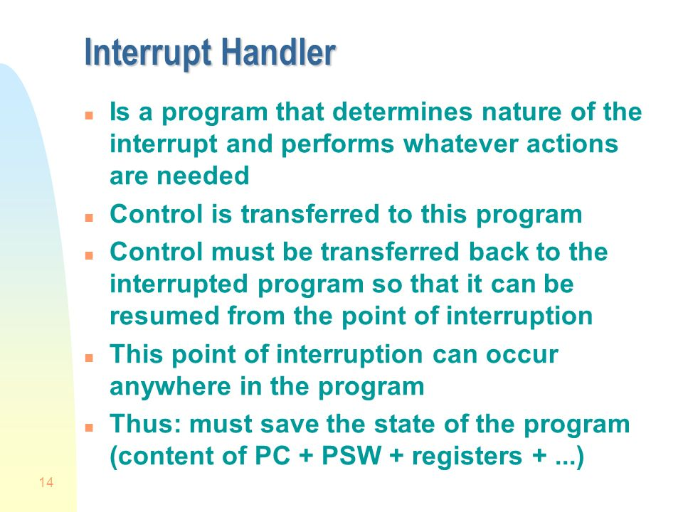 14 Interrupt Handler n Is a program that determines nature of the interrupt and performs whatever actions are needed n Control is transferred to this program n Control must be transferred back to the interrupted program so that it can be resumed from the point of interruption n This point of interruption can occur anywhere in the program n Thus: must save the state of the program (content of PC + PSW + registers +...)