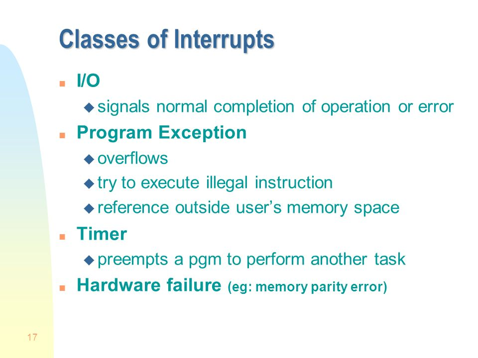 17 Classes of Interrupts n I/O u signals normal completion of operation or error n Program Exception u overflows u try to execute illegal instruction u reference outside user's memory space n Timer u preempts a pgm to perform another task n Hardware failure (eg: memory parity error)