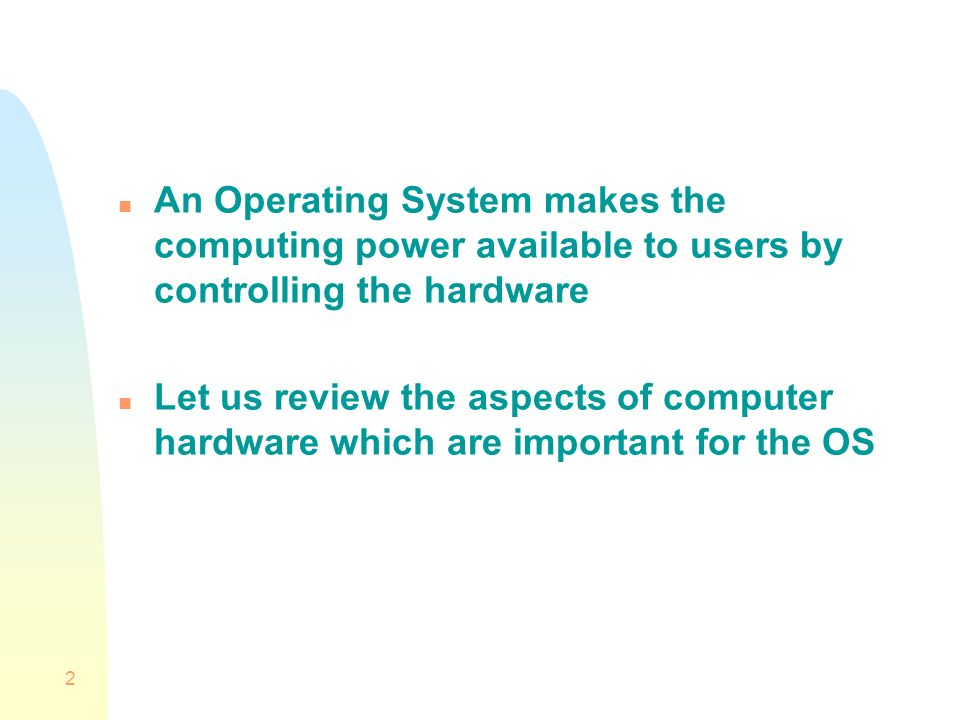 2 n An Operating System makes the computing power available to users by controlling the hardware n Let us review the aspects of computer hardware which are important for the OS
