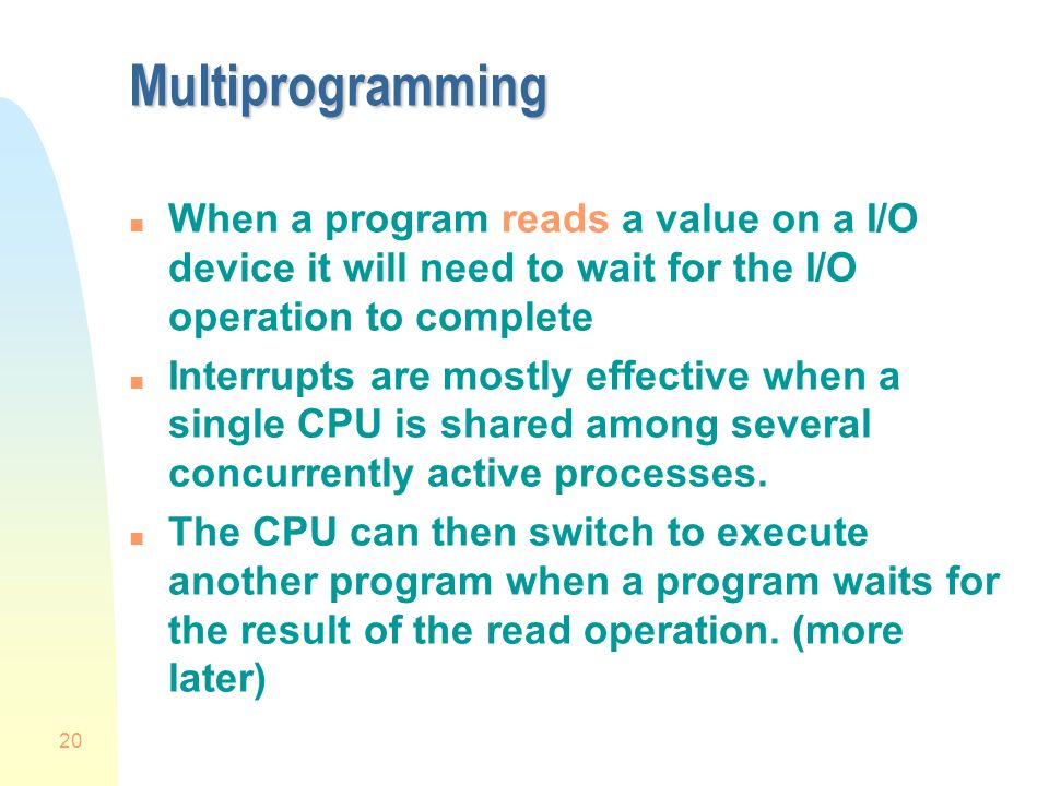 20 Multiprogramming n When a program reads a value on a I/O device it will need to wait for the I/O operation to complete n Interrupts are mostly effective when a single CPU is shared among several concurrently active processes.