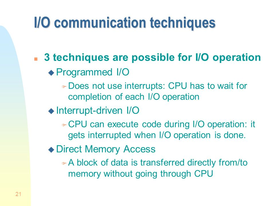 21 I/O communication techniques n 3 techniques are possible for I/O operation u Programmed I/O F Does not use interrupts: CPU has to wait for completion of each I/O operation u Interrupt-driven I/O F CPU can execute code during I/O operation: it gets interrupted when I/O operation is done.