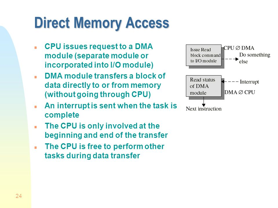 24 Direct Memory Access n CPU issues request to a DMA module (separate module or incorporated into I/O module) n DMA module transfers a block of data directly to or from memory (without going through CPU) n An interrupt is sent when the task is complete n The CPU is only involved at the beginning and end of the transfer n The CPU is free to perform other tasks during data transfer