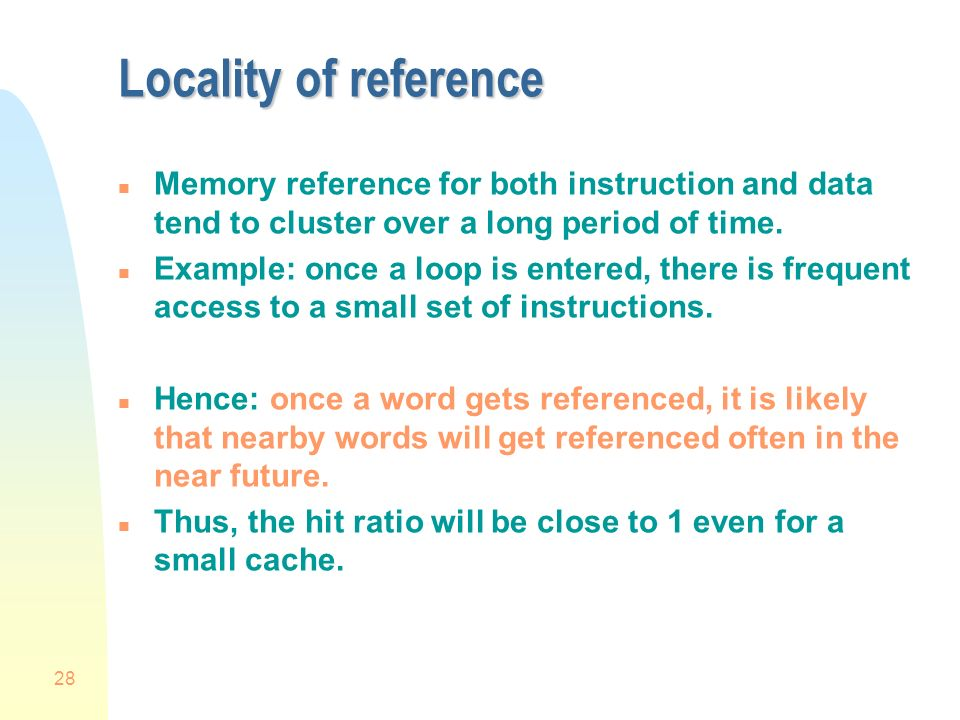 28 Locality of reference n Memory reference for both instruction and data tend to cluster over a long period of time.