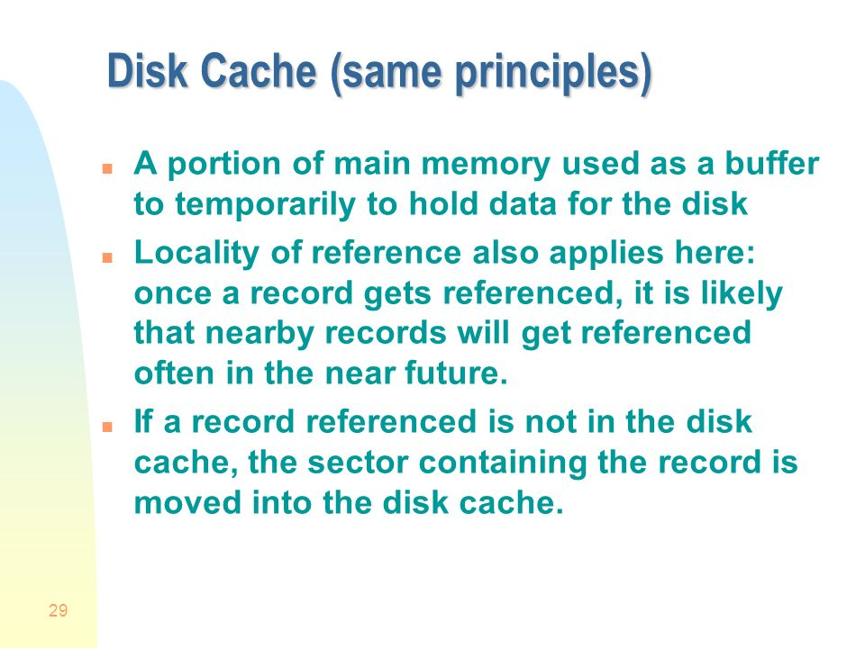 29 Disk Cache (same principles) n A portion of main memory used as a buffer to temporarily to hold data for the disk n Locality of reference also applies here: once a record gets referenced, it is likely that nearby records will get referenced often in the near future.