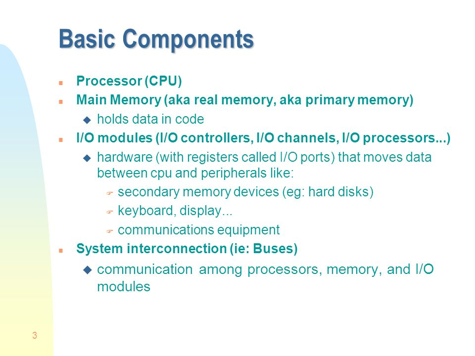 3 Basic Components n Processor (CPU) n Main Memory (aka real memory, aka primary memory) u holds data in code n I/O modules (I/O controllers, I/O channels, I/O processors...) u hardware (with registers called I/O ports) that moves data between cpu and peripherals like: F secondary memory devices (eg: hard disks) F keyboard, display...